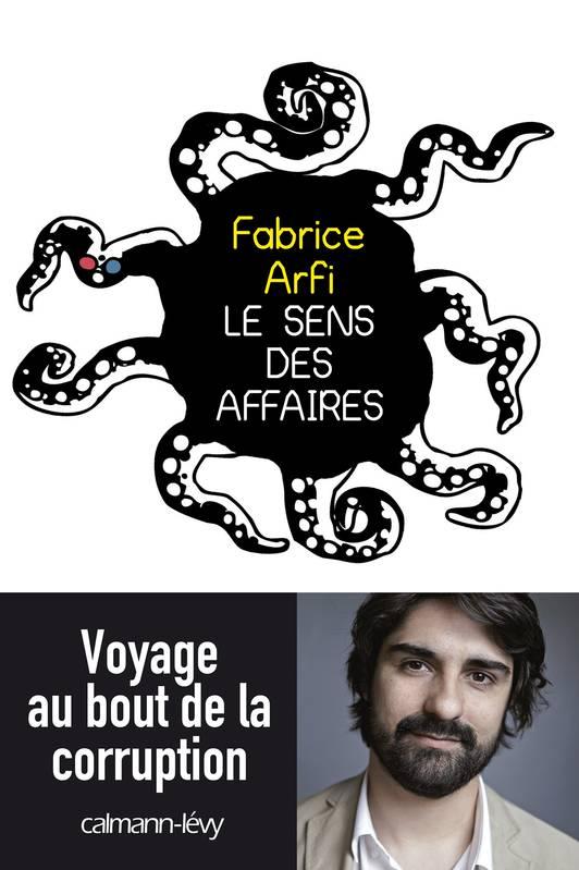 Le sens des affaires : voyage au bout de la corruption -  Fabrice Arfi